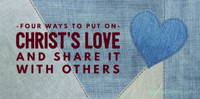 Four Ways to Put On Christ's Love and Share It with Others